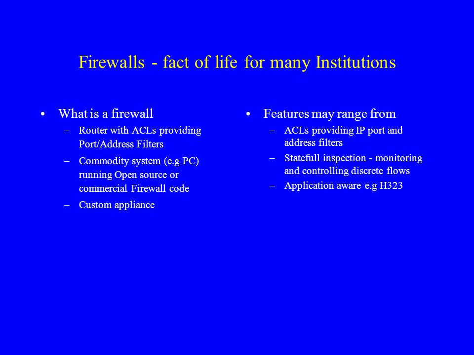 Firewalls - fact of life for many Institutions What is a firewall –Router with ACLs providing Port/Address Filters –Commodity system (e.g PC) running Open source or commercial Firewall code –Custom appliance Features may range from –ACLs providing IP port and address filters –Statefull inspection - monitoring and controlling discrete flows –Application aware e.g H323