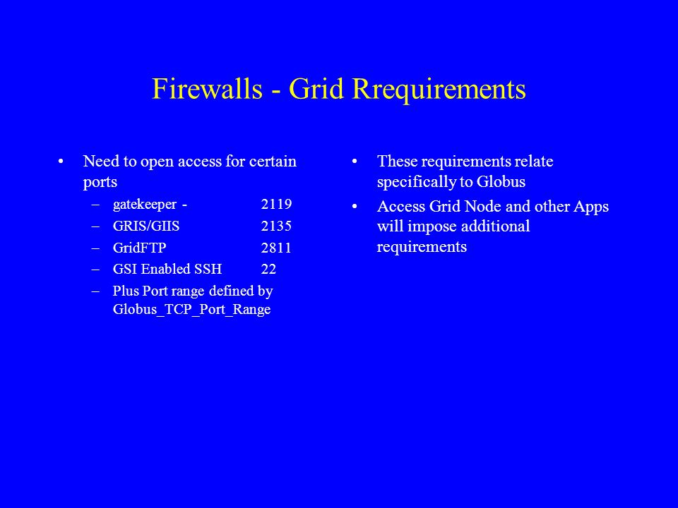 Firewalls - Grid Rrequirements Need to open access for certain ports –gatekeeper - 2119 –GRIS/GIIS2135 –GridFTP2811 –GSI Enabled SSH22 –Plus Port range defined by Globus_TCP_Port_Range These requirements relate specifically to Globus Access Grid Node and other Apps will impose additional requirements