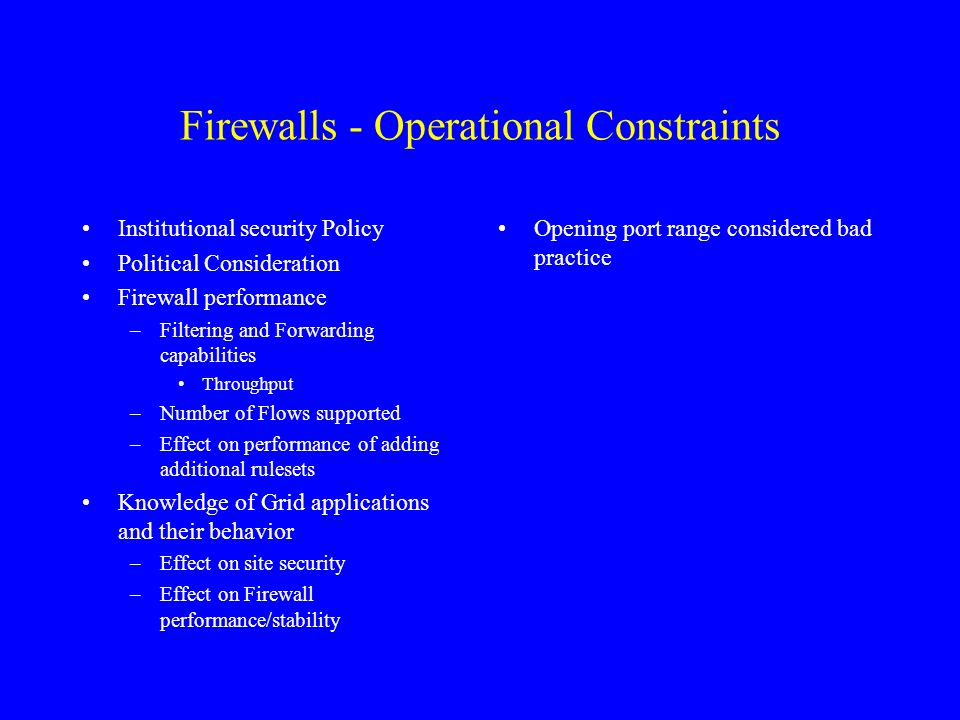Firewalls - Operational Constraints Institutional security Policy Political Consideration Firewall performance –Filtering and Forwarding capabilities Throughput –Number of Flows supported –Effect on performance of adding additional rulesets Knowledge of Grid applications and their behavior –Effect on site security –Effect on Firewall performance/stability Opening port range considered bad practice