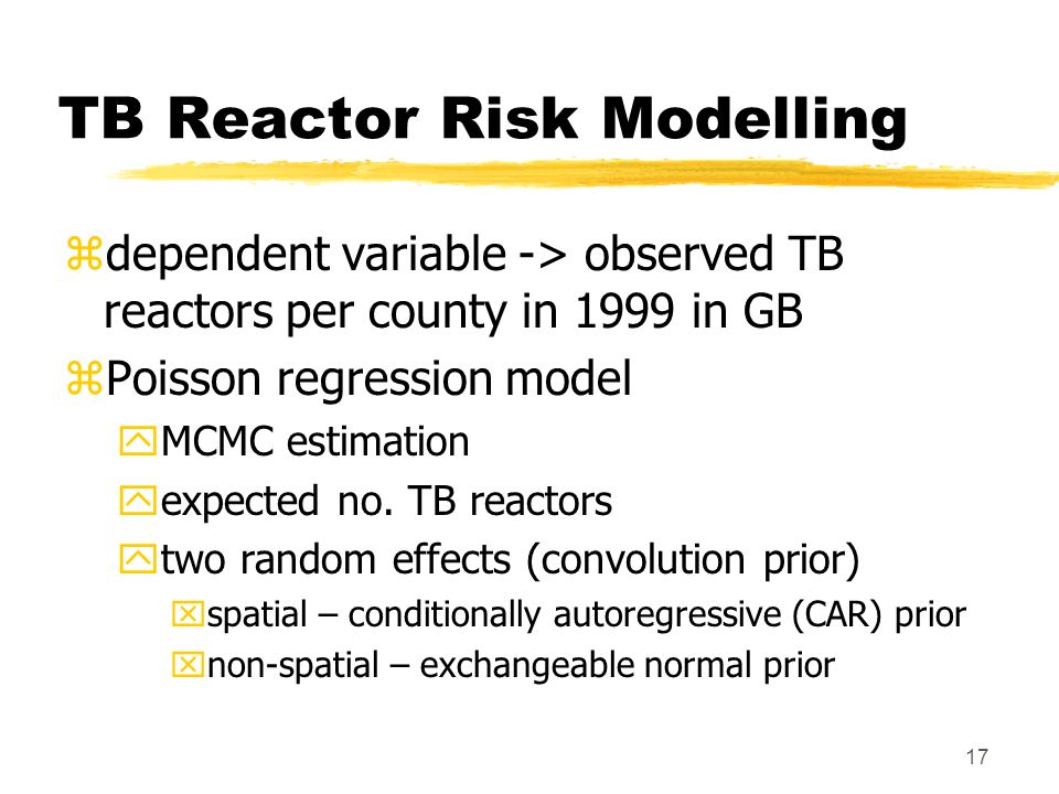 17 TB Reactor Risk Modelling zdependent variable -> observed TB reactors per county in 1999 in GB zPoisson regression model yMCMC estimation yexpected no.