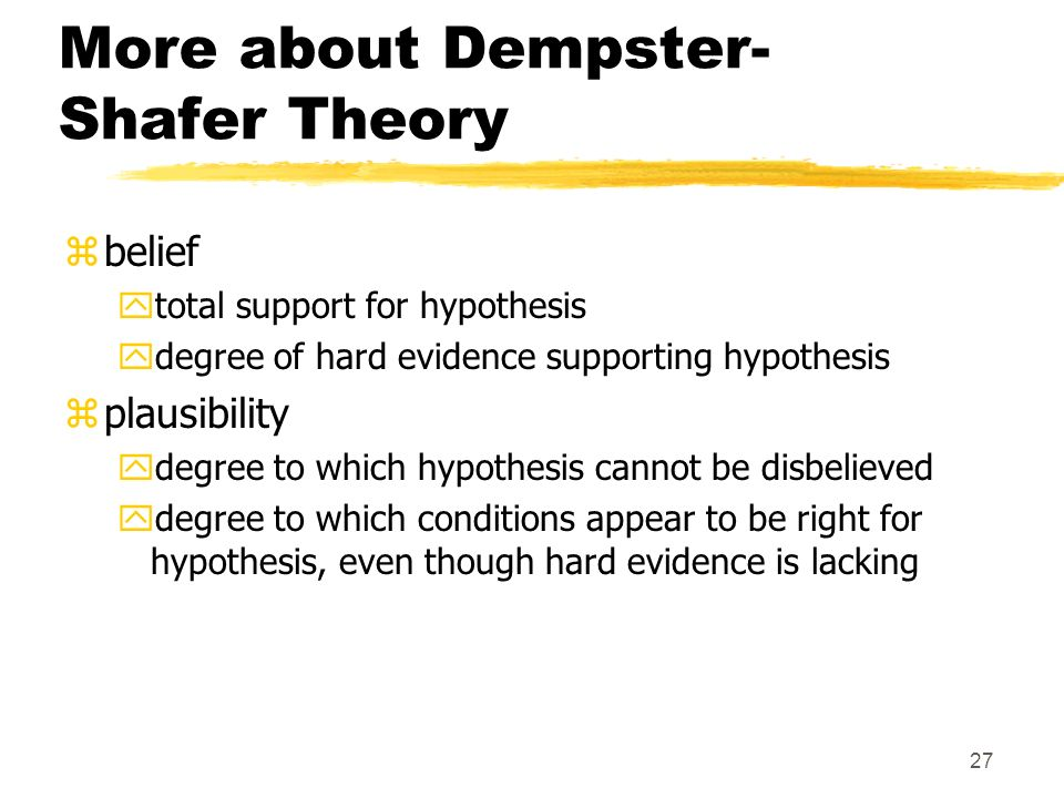 27 More about Dempster- Shafer Theory zbelief ytotal support for hypothesis ydegree of hard evidence supporting hypothesis zplausibility ydegree to which hypothesis cannot be disbelieved ydegree to which conditions appear to be right for hypothesis, even though hard evidence is lacking