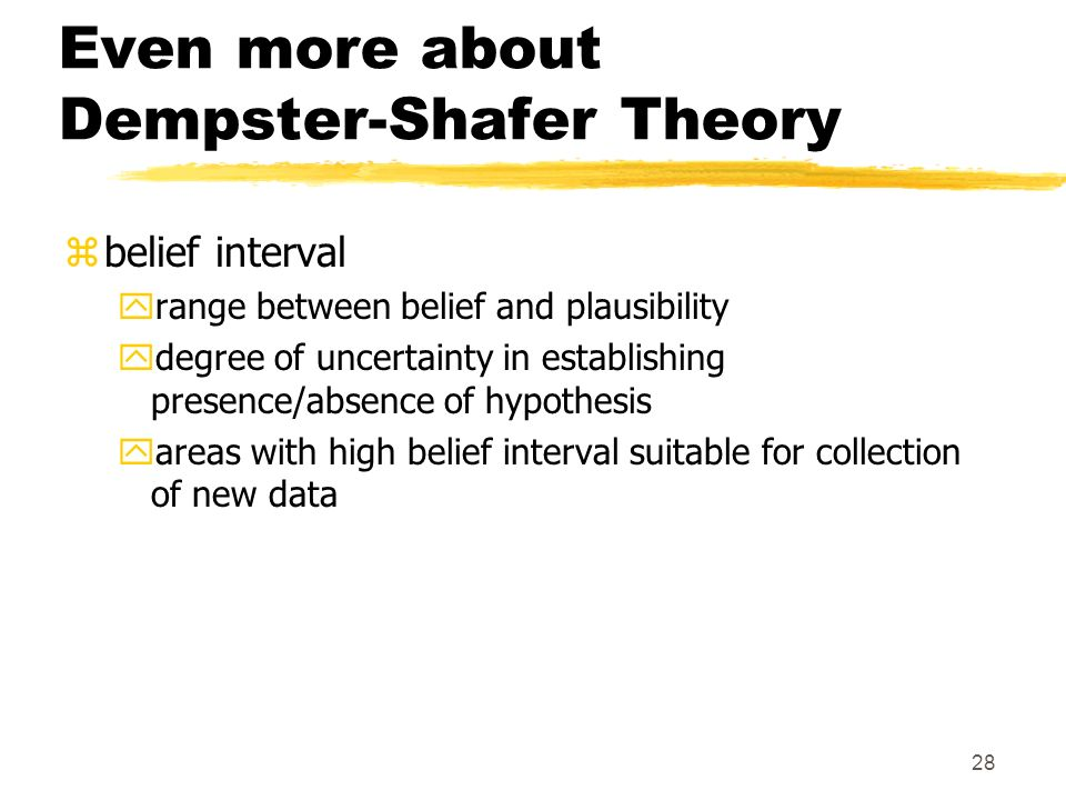 28 Even more about Dempster-Shafer Theory zbelief interval yrange between belief and plausibility ydegree of uncertainty in establishing presence/absence of hypothesis yareas with high belief interval suitable for collection of new data