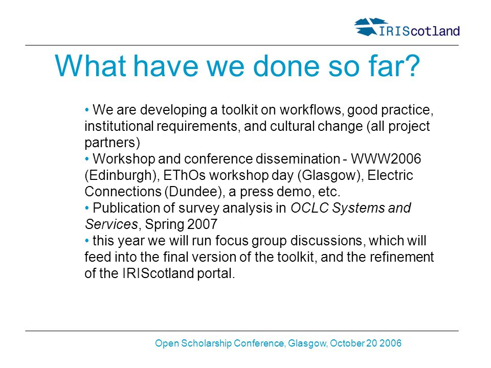 Open Scholarship Conference, Glasgow, October 20 2006 What have we done so far? We are developing a toolkit on workflows, good practice, institutional