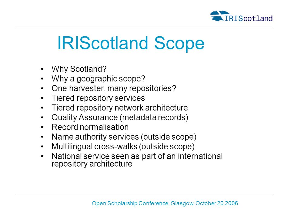 Open Scholarship Conference, Glasgow, October 20 2006 IRIScotland Scope Why Scotland? Why a geographic scope? One harvester, many repositories? Tiered