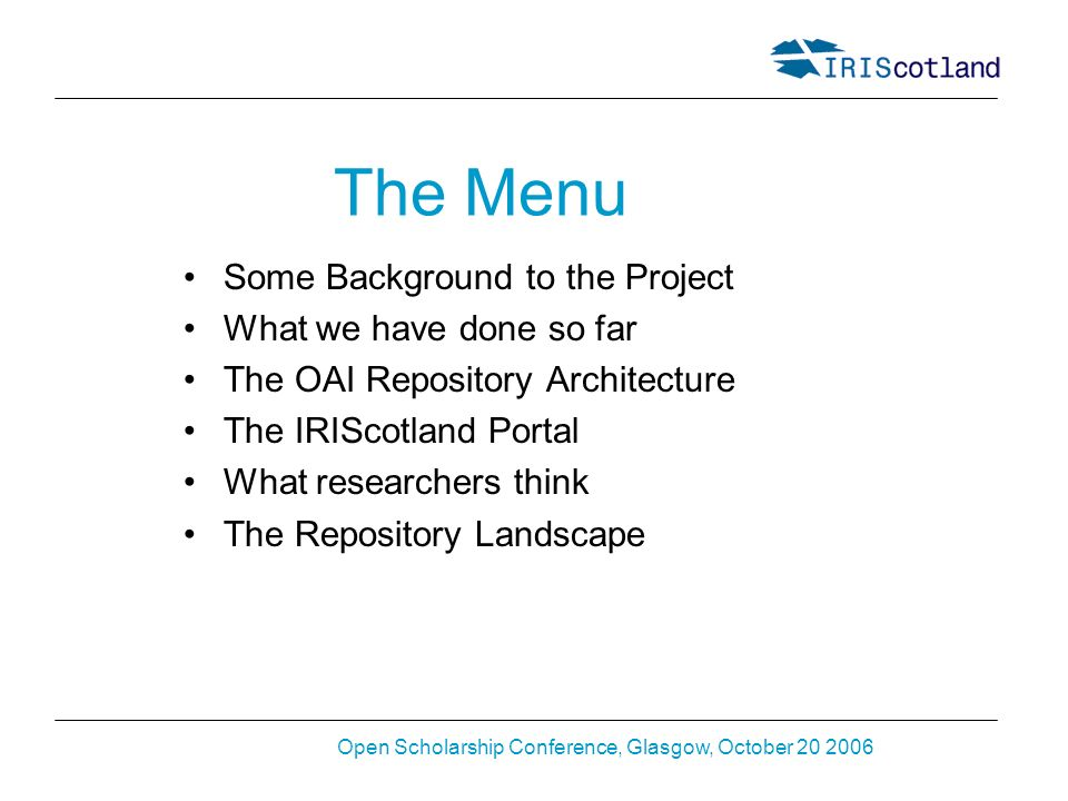 Open Scholarship Conference, Glasgow, October 20 2006 The Menu Some Background to the Project What we have done so far The OAI Repository Architecture The IRIScotland Portal What researchers think The Repository Landscape