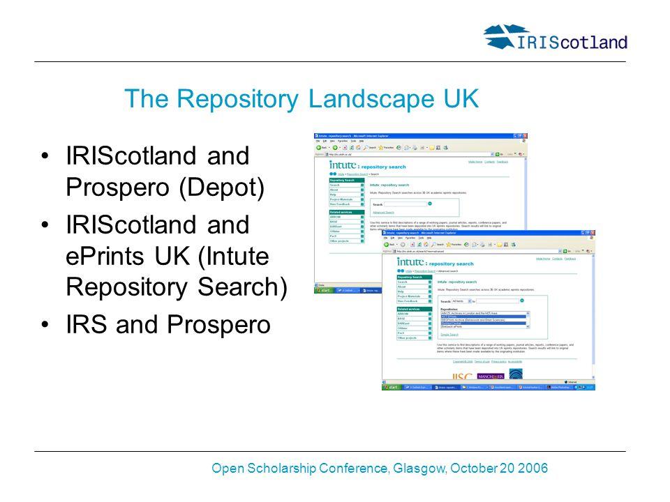 Open Scholarship Conference, Glasgow, October 20 2006 The Repository Landscape UK IRIScotland and Prospero (Depot) IRIScotland and ePrints UK (Intute