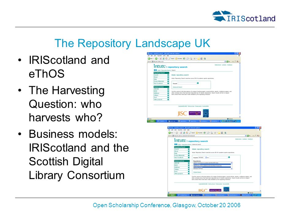 Open Scholarship Conference, Glasgow, October 20 2006 The Repository Landscape UK IRIScotland and eThOS The Harvesting Question: who harvests who.