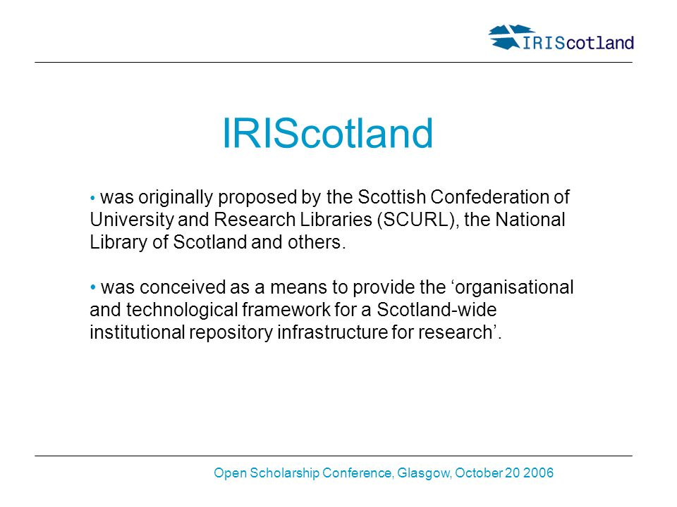 Open Scholarship Conference, Glasgow, October 20 2006 IRIScotland was originally proposed by the Scottish Confederation of University and Research Lib