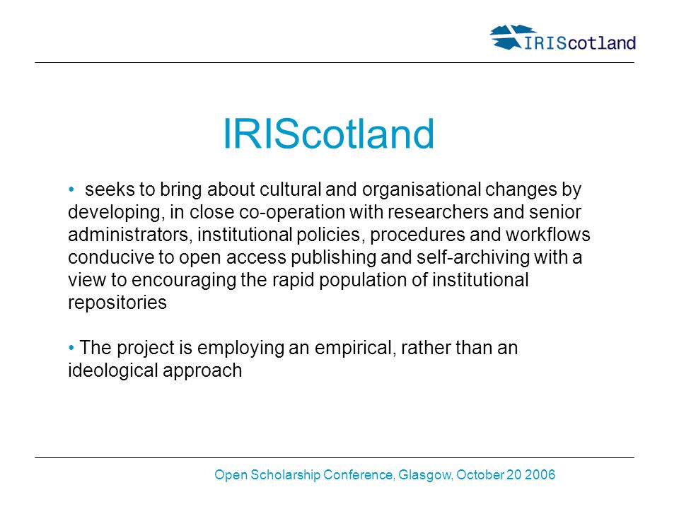 Open Scholarship Conference, Glasgow, October 20 2006 IRIScotland seeks to bring about cultural and organisational changes by developing, in close co-operation with researchers and senior administrators, institutional policies, procedures and workflows conducive to open access publishing and self-archiving with a view to encouraging the rapid population of institutional repositories The project is employing an empirical, rather than an ideological approach