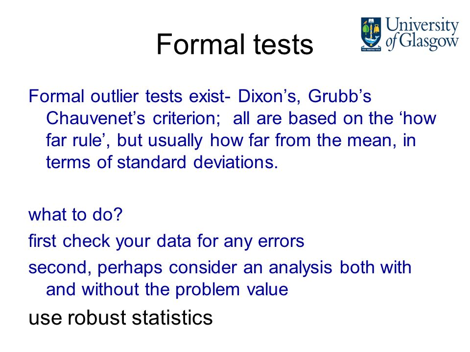 Formal tests Formal outlier tests exist- Dixons, Grubbs Chauvenets criterion; all are based on the how far rule, but usually how far from the mean, in