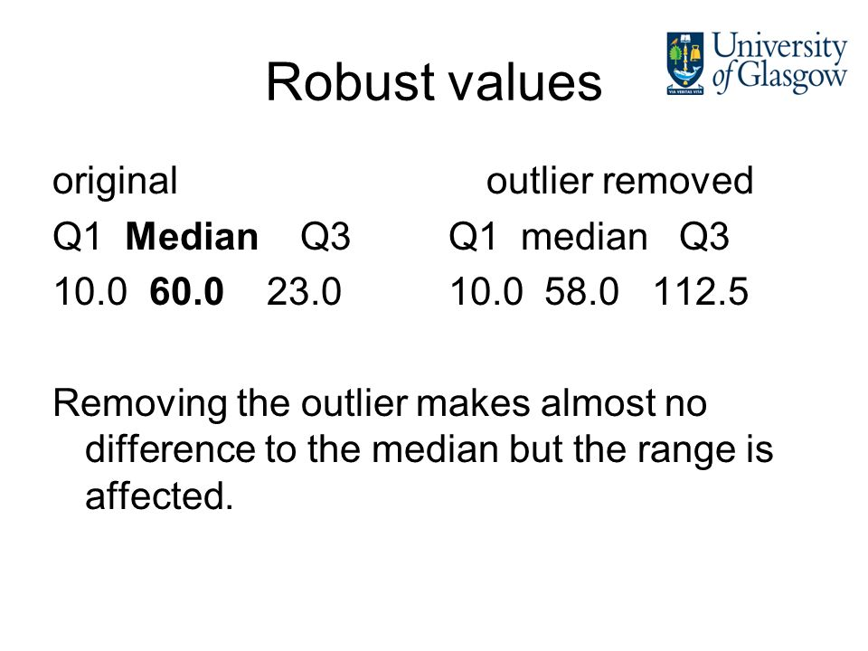 Robust values original outlier removed Q1 Median Q3 Q1 median Q3 10.0 60.0 23.0 10.0 58.0 112.5 Removing the outlier makes almost no difference to the