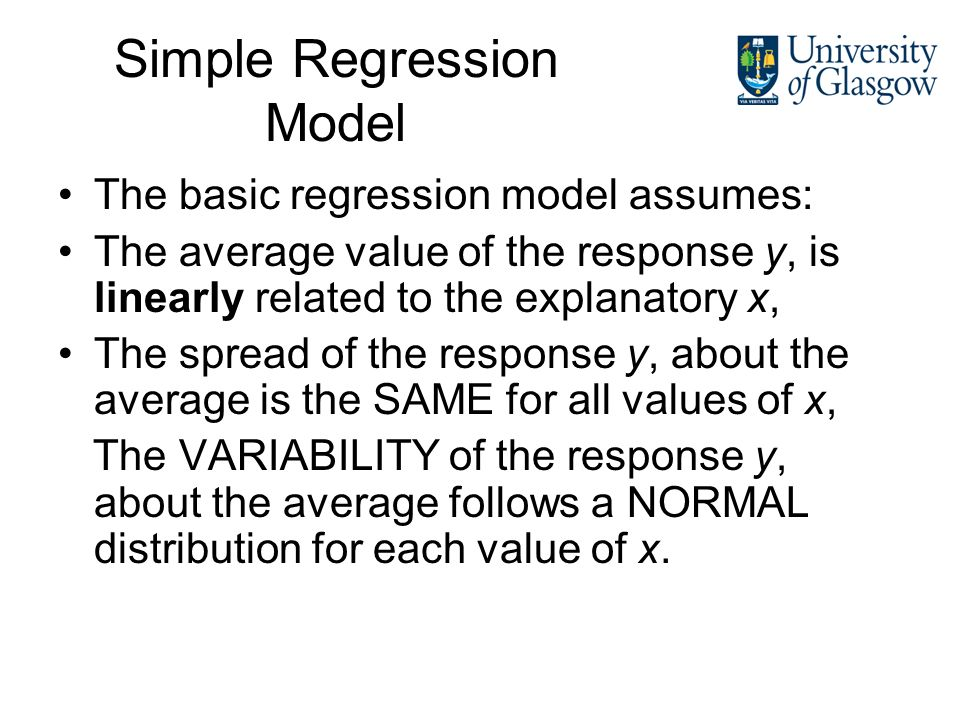 Simple Regression Model The basic regression model assumes: The average value of the response y, is linearly related to the explanatory x, The spread of the response y, about the average is the SAME for all values of x, The VARIABILITY of the response y, about the average follows a NORMAL distribution for each value of x.