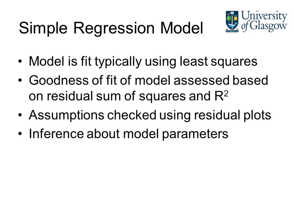 Simple Regression Model Model is fit typically using least squares Goodness of fit of model assessed based on residual sum of squares and R 2 Assumpti