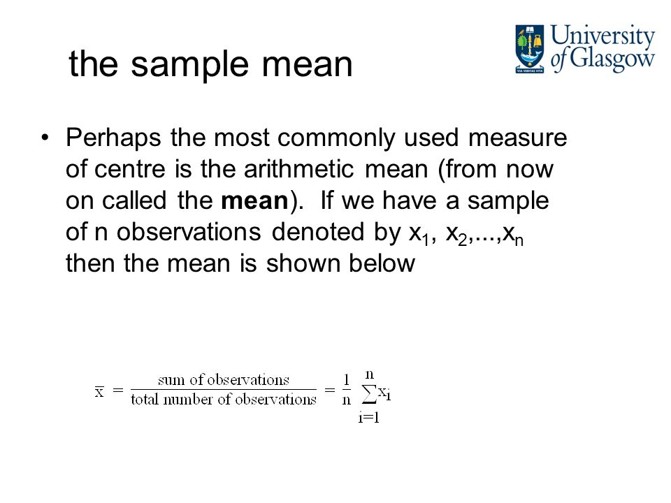 the sample mean Perhaps the most commonly used measure of centre is the arithmetic mean (from now on called the mean).
