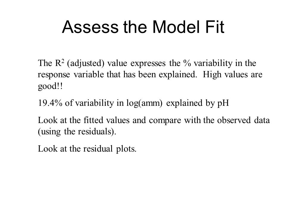 Assess the Model Fit The R 2 (adjusted) value expresses the % variability in the response variable that has been explained. High values are good!! 19.