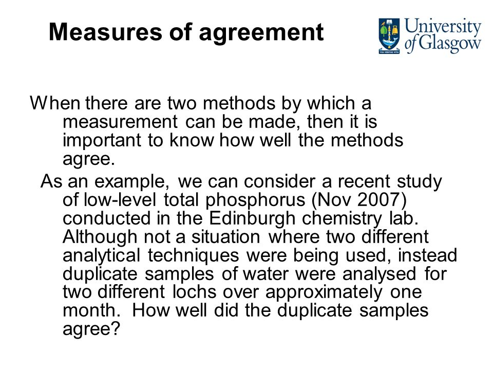 Measures of agreement When there are two methods by which a measurement can be made, then it is important to know how well the methods agree.