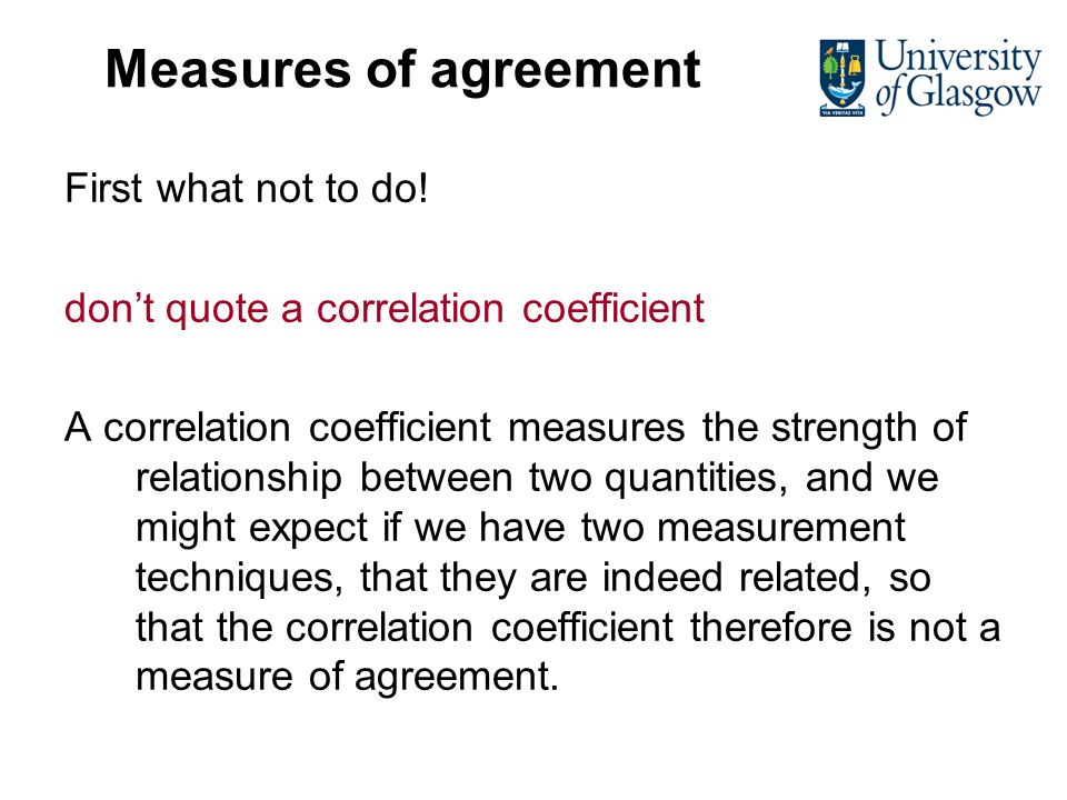 Measures of agreement First what not to do! dont quote a correlation coefficient A correlation coefficient measures the strength of relationship betwe