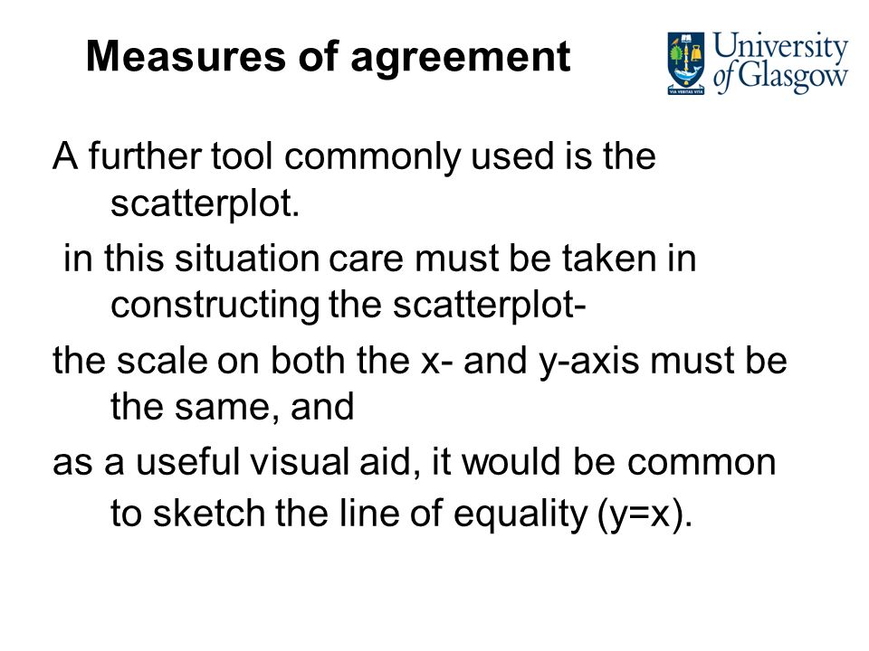 Measures of agreement A further tool commonly used is the scatterplot. in this situation care must be taken in constructing the scatterplot- the scale