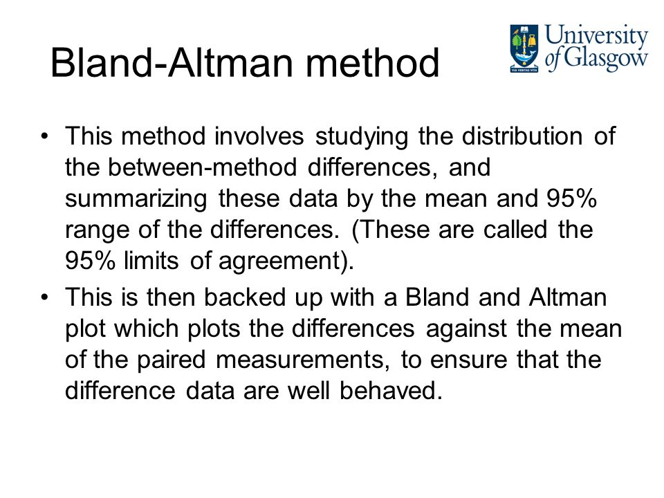 Bland-Altman method This method involves studying the distribution of the between-method differences, and summarizing these data by the mean and 95% r