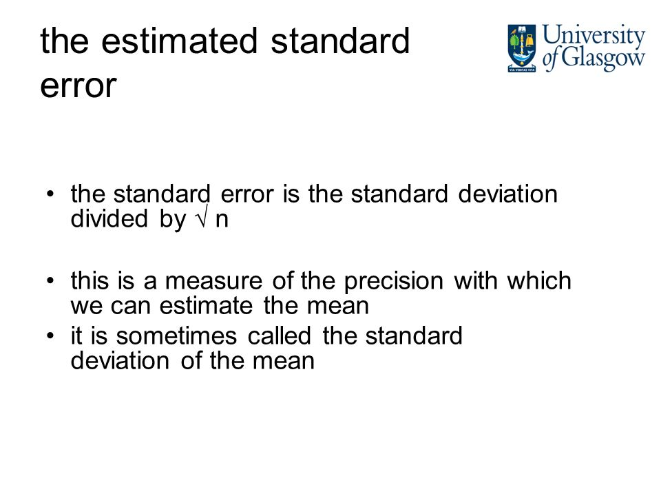 the estimated standard error the standard error is the standard deviation divided by n this is a measure of the precision with which we can estimate the mean it is sometimes called the standard deviation of the mean