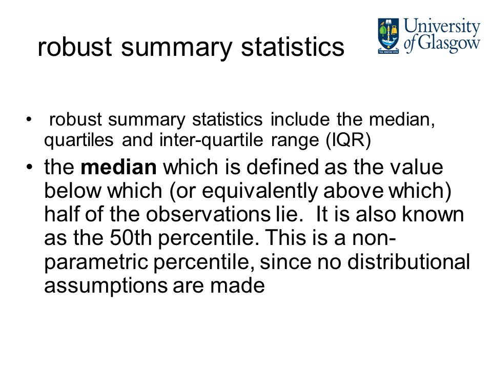 robust summary statistics robust summary statistics include the median, quartiles and inter-quartile range (IQR) the median which is defined as the value below which (or equivalently above which) half of the observations lie.