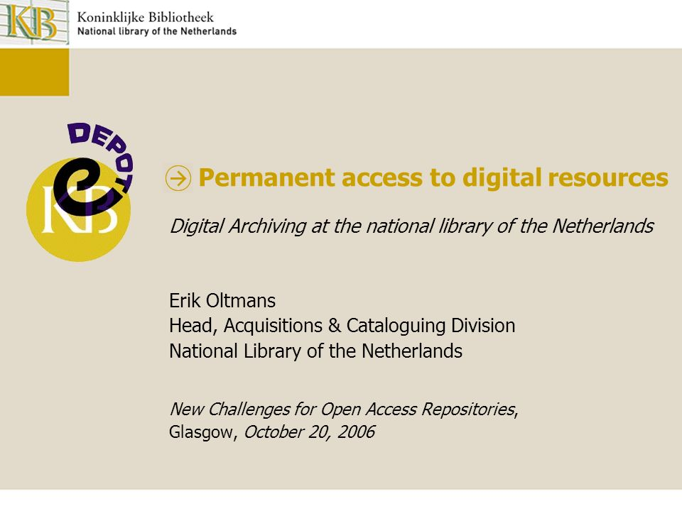 Permanent access to digital resources Digital Archiving at the national library of the Netherlands Erik Oltmans Head, Acquisitions & Cataloguing Division National Library of the Netherlands New Challenges for Open Access Repositories, Glasgow, October 20, 2006