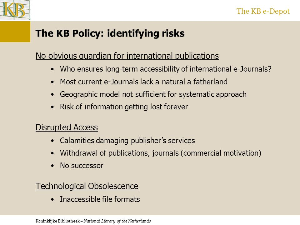 Koninklijke Bibliotheek – National Library of the Netherlands The KB e-Depot The KB Policy: identifying risks No obvious guardian for international publications Who ensures long-term accessibility of international e-Journals.