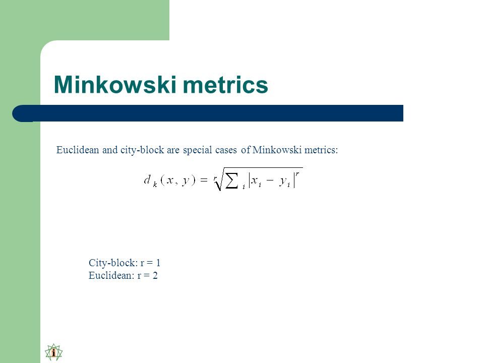 Minkowski metrics Euclidean and city-block are special cases of Minkowski metrics: City-block: r = 1 Euclidean: r = 2