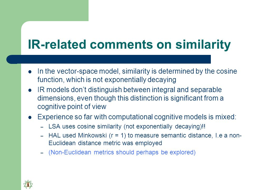 IR-related comments on similarity In the vector-space model, similarity is determined by the cosine function, which is not exponentially decaying IR models dont distinguish between integral and separable dimensions, even though this distinction is significant from a cognitive point of view Experience so far with computational cognitive models is mixed: – LSA uses cosine similarity (not exponentially decaying)!.