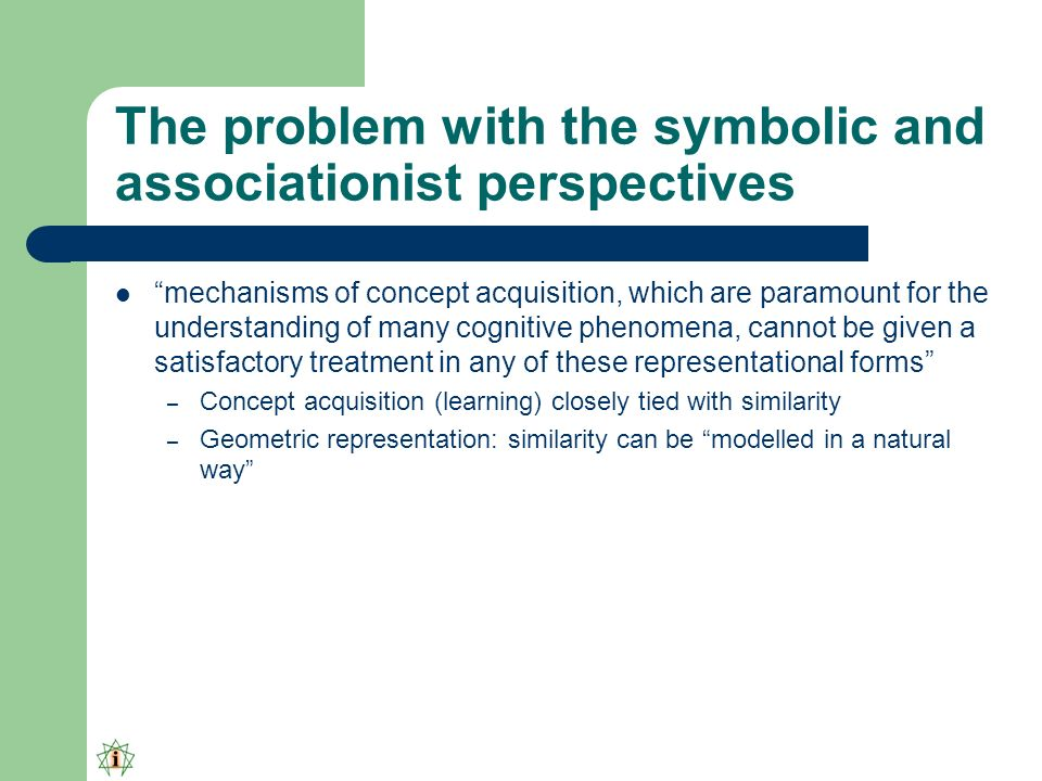 The problem with the symbolic and associationist perspectives mechanisms of concept acquisition, which are paramount for the understanding of many cognitive phenomena, cannot be given a satisfactory treatment in any of these representational forms – Concept acquisition (learning) closely tied with similarity – Geometric representation: similarity can be modelled in a natural way