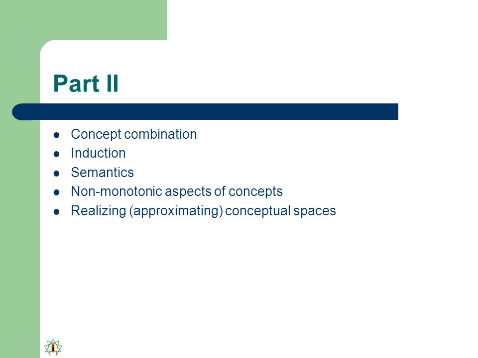 Part II Concept combination Induction Semantics Non-monotonic aspects of concepts Realizing (approximating) conceptual spaces