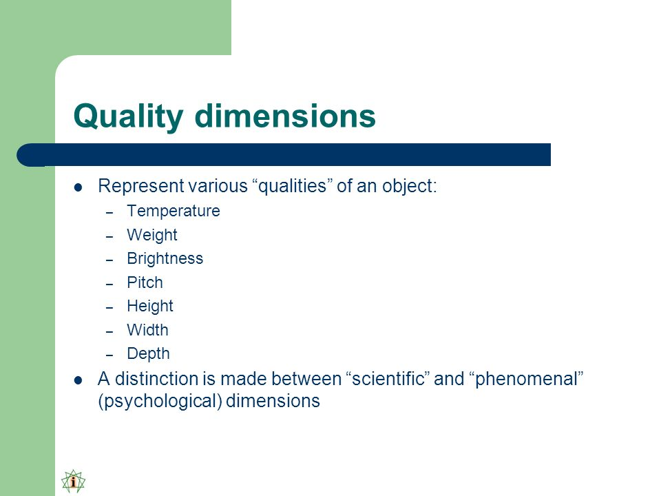 Quality dimensions Represent various qualities of an object: – Temperature – Weight – Brightness – Pitch – Height – Width – Depth A distinction is made between scientific and phenomenal (psychological) dimensions