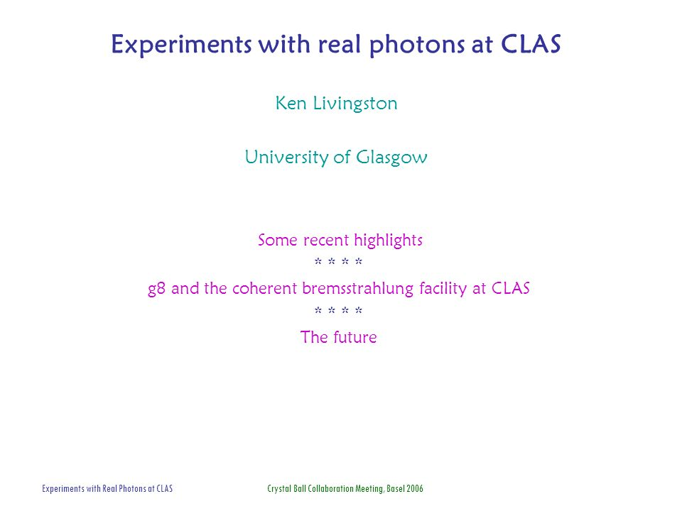 Experiments with Real Photons at CLAS Crystal Ball Collaboration Meeting, Basel 2006 Experiments with real photons at CLAS Ken Livingston University of Glasgow Some recent highlights * * g8 and the coherent bremsstrahlung facility at CLAS * * The future