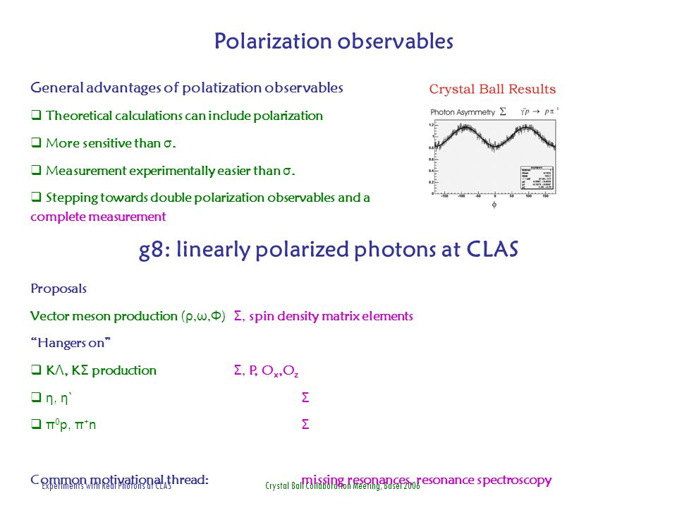 Experiments with Real Photons at CLAS Crystal Ball Collaboration Meeting, Basel 2006 g8: linearly polarized photons at CLAS General advantages of polatization observables Theoretical calculations can include polarization More sensitive than σ.
