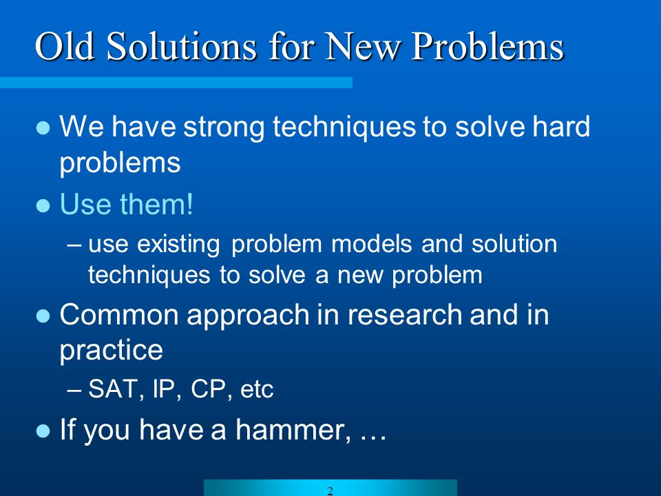 2 Old Solutions for New Problems We have strong techniques to solve hard problems Use them.