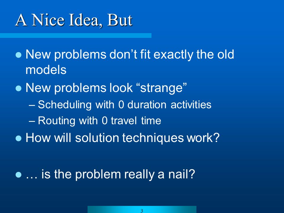 3 A Nice Idea, But New problems dont fit exactly the old models New problems look strange –Scheduling with 0 duration activities –Routing with 0 travel time How will solution techniques work.