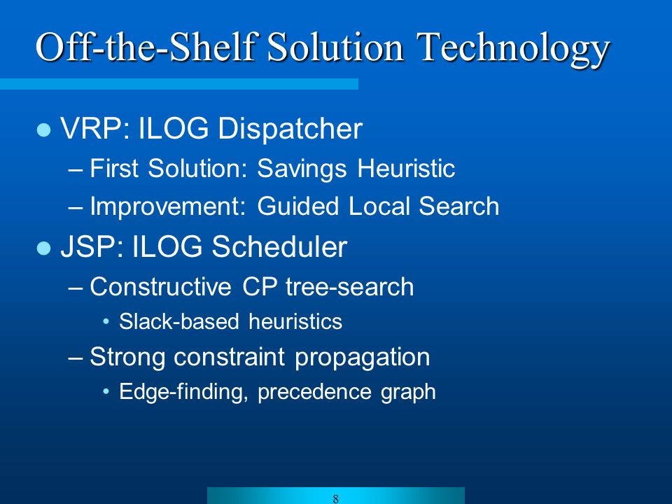 8 Off-the-Shelf Solution Technology VRP: ILOG Dispatcher –First Solution: Savings Heuristic –Improvement: Guided Local Search JSP: ILOG Scheduler –Constructive CP tree-search Slack-based heuristics –Strong constraint propagation Edge-finding, precedence graph