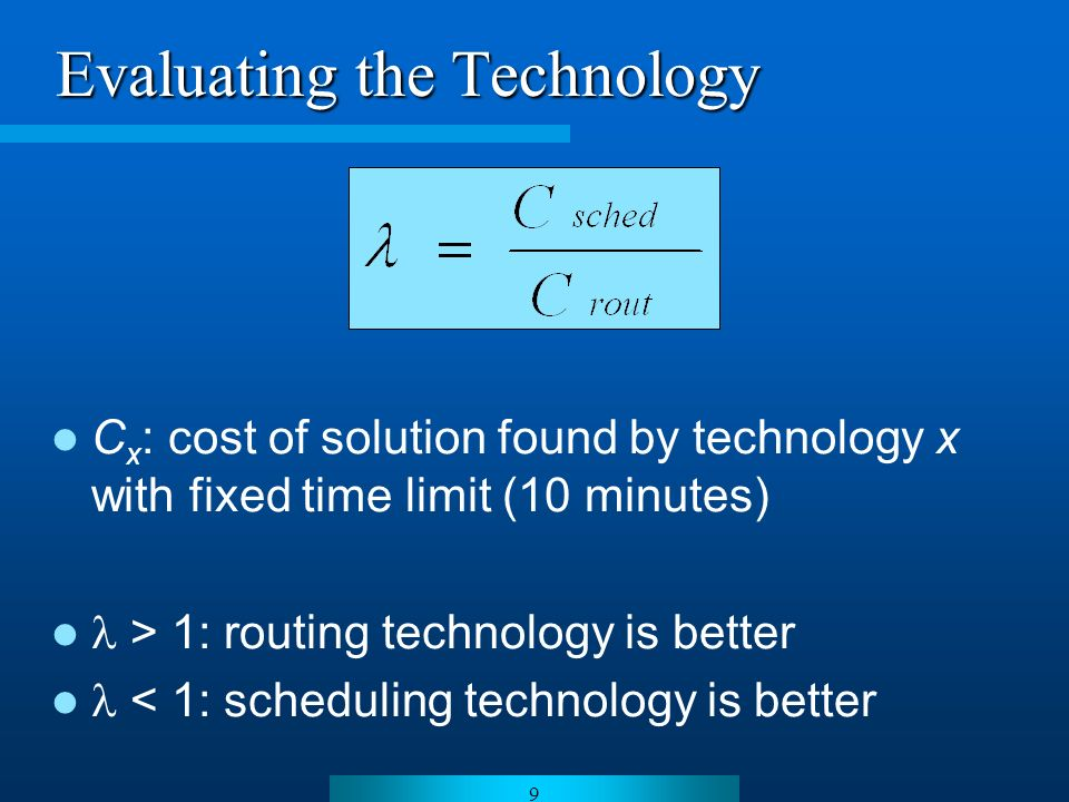9 Evaluating the Technology C x : cost of solution found by technology x with fixed time limit (10 minutes) > 1: routing technology is better < 1: scheduling technology is better