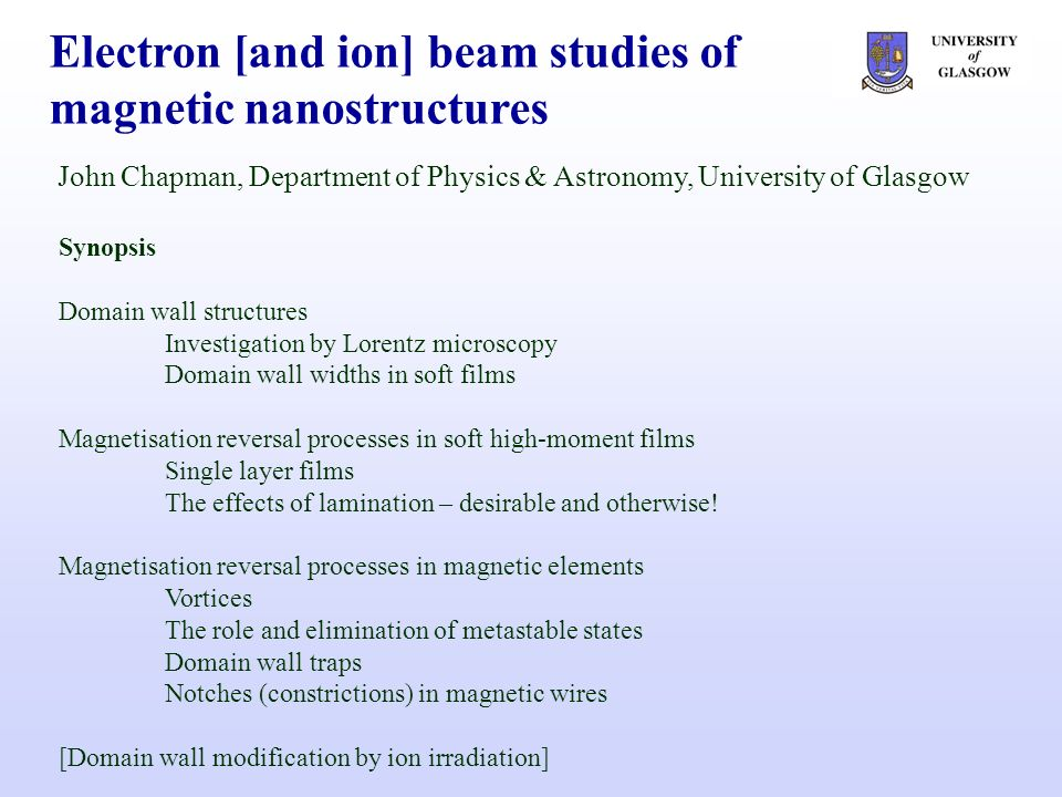 Electron [and ion] beam studies of magnetic nanostructures John Chapman, Department of Physics & Astronomy, University of Glasgow Synopsis Domain wall structures Investigation by Lorentz microscopy Domain wall widths in soft films Magnetisation reversal processes in soft high-moment films Single layer films The effects of lamination – desirable and otherwise.