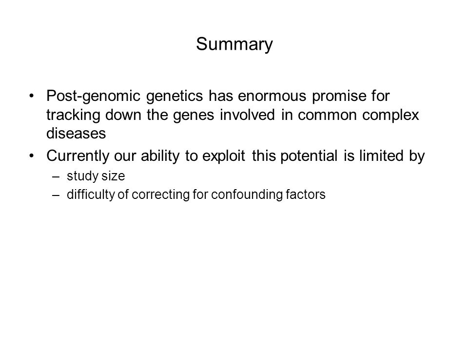 Summary Post-genomic genetics has enormous promise for tracking down the genes involved in common complex diseases Currently our ability to exploit this potential is limited by –study size –difficulty of correcting for confounding factors