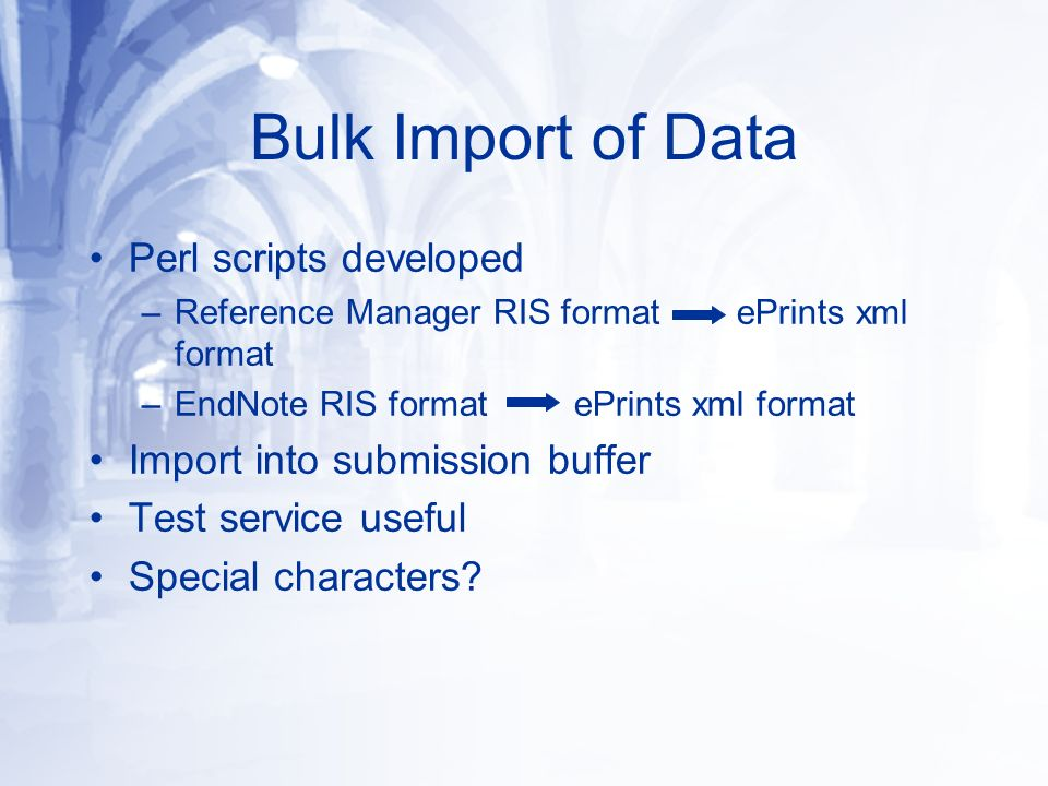 Bulk Import of Data Perl scripts developed –Reference Manager RIS format ePrints xml format –EndNote RIS format ePrints xml format Import into submission buffer Test service useful Special characters?