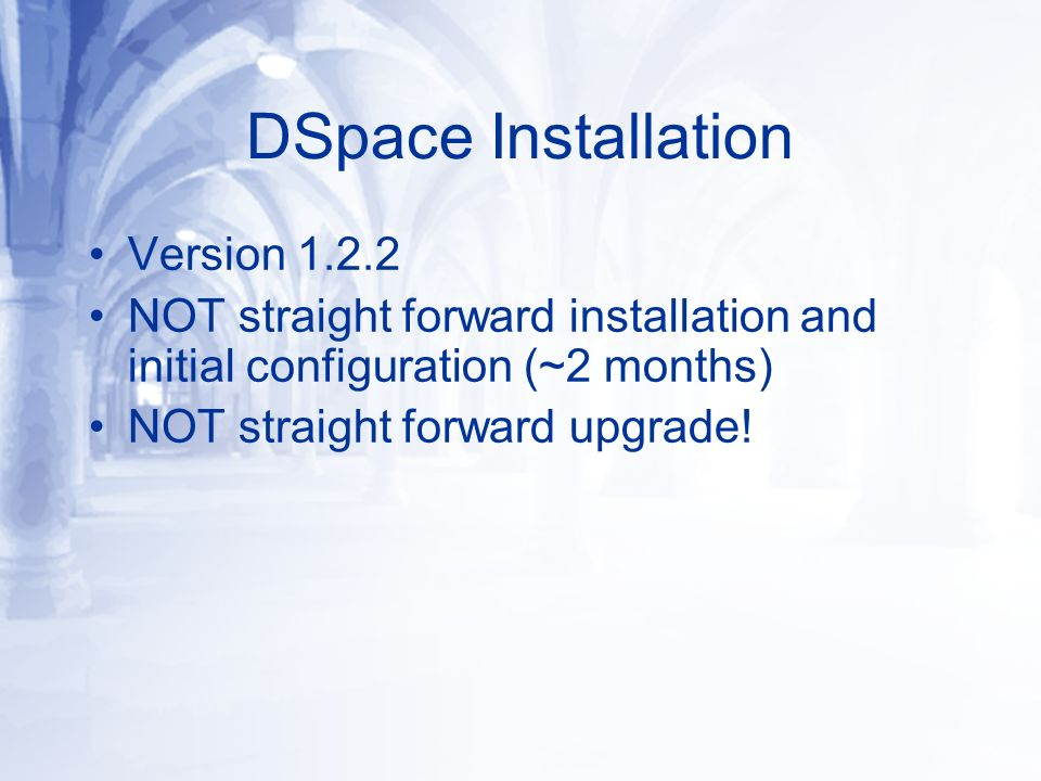DSpace Installation Version 1.2.2 NOT straight forward installation and initial configuration (~2 months) NOT straight forward upgrade!