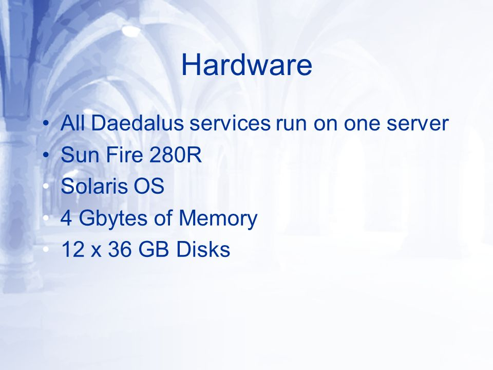 Hardware All Daedalus services run on one server Sun Fire 280R Solaris OS 4 Gbytes of Memory 12 x 36 GB Disks
