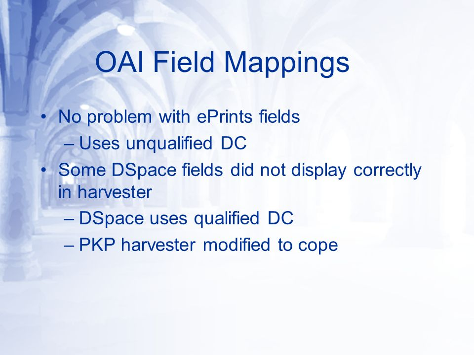 OAI Field Mappings No problem with ePrints fields –Uses unqualified DC Some DSpace fields did not display correctly in harvester –DSpace uses qualified DC –PKP harvester modified to cope
