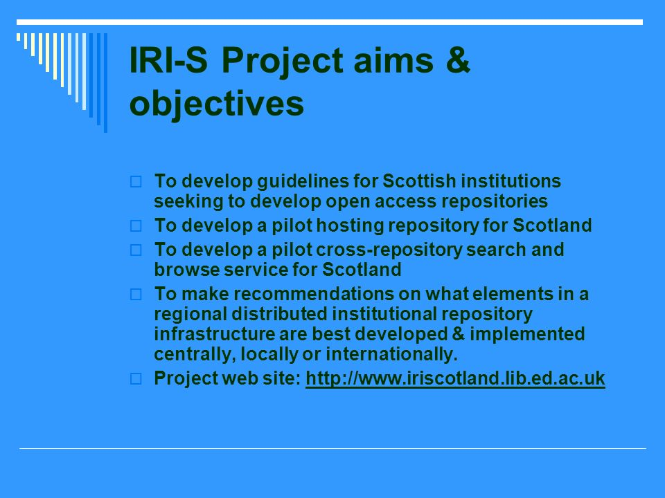 IRI-S Project aims & objectives To develop guidelines for Scottish institutions seeking to develop open access repositories To develop a pilot hosting repository for Scotland To develop a pilot cross-repository search and browse service for Scotland To make recommendations on what elements in a regional distributed institutional repository infrastructure are best developed & implemented centrally, locally or internationally.