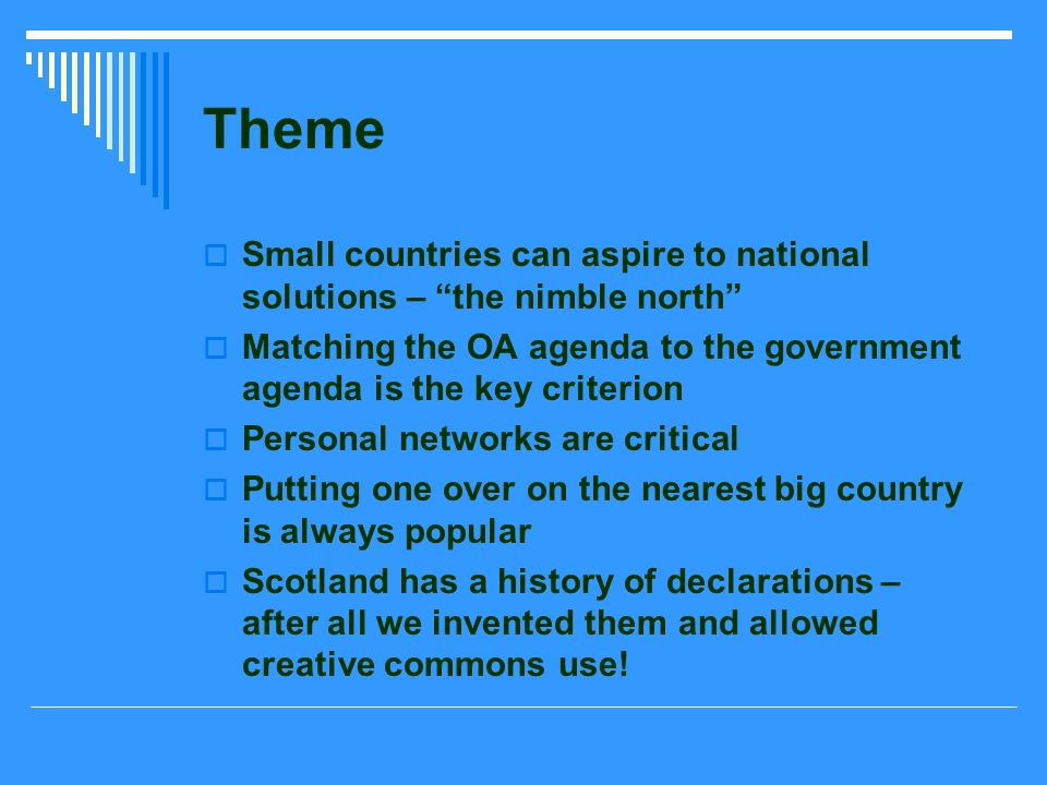 Theme Small countries can aspire to national solutions – the nimble north Matching the OA agenda to the government agenda is the key criterion Personal networks are critical Putting one over on the nearest big country is always popular Scotland has a history of declarations – after all we invented them and allowed creative commons use!