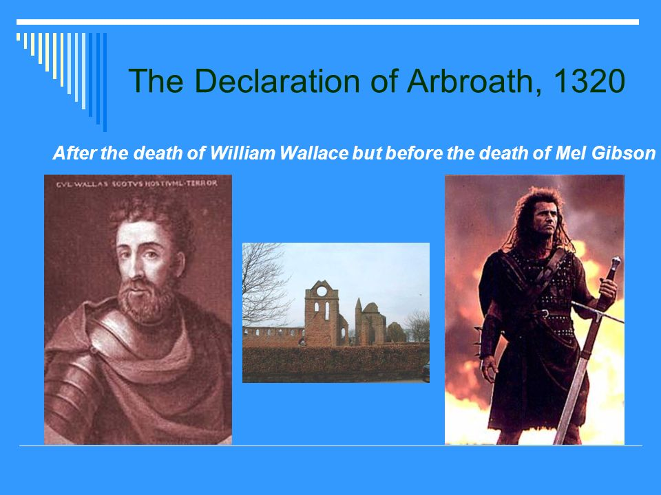The Declaration of Arbroath, 1320 After the death of William Wallace but before the death of Mel Gibson