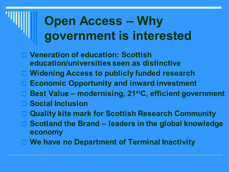Open Access – Why government is interested Veneration of education: Scottish education/universities seen as distinctive Widening Access to publicly funded research Economic Opportunity and inward investment Best Value – modernising, 21 st C, efficient government Social Inclusion Quality kite mark for Scottish Research Community Scotland the Brand – leaders in the global knowledge economy We have no Department of Terminal Inactivity