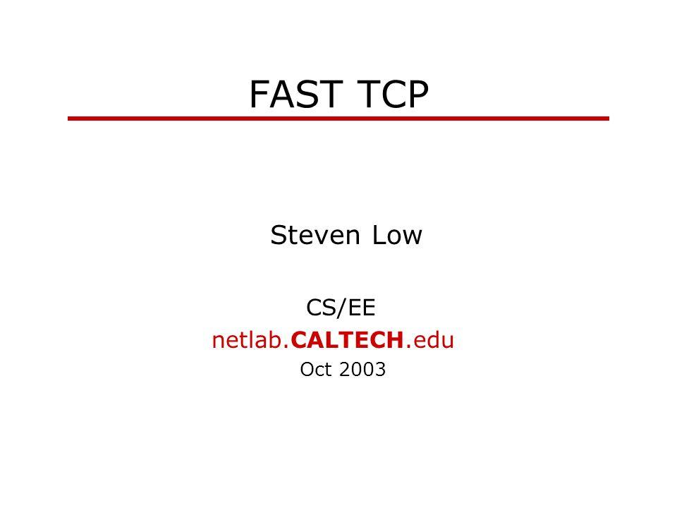 FAST TCP Steven Low CS/EE netlab.CALTECH.edu Oct 2003