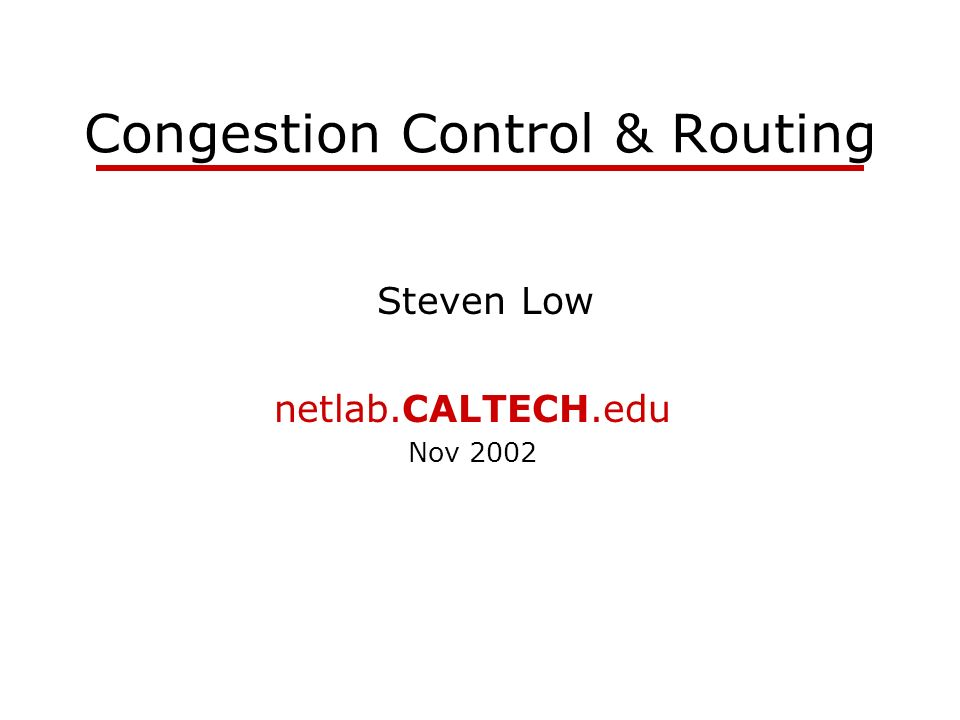 netlab.caltech.edu Congestion Control ~ W packets per RTT Lost packet detected by missing ACK Congestion signal: delay and loss RTT time Source Destination 12W12W12W data ACKs 12W